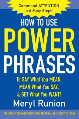 How to Use Power Phrases to Say What You Mean, Mean What You Say, and Get What You Want