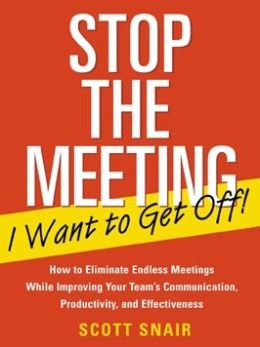 Stop the Meeting I Want to Get Off!: How to Eliminate Endless Meetings While Improving Your Team's Communication, Productivity, and Effectiveness
