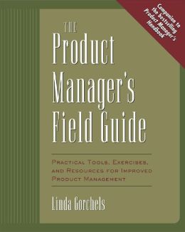The Product Manager's Field Guide: Practical Tools, Exercises, and Resources for Improved Product Management