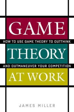 Game Theory at Work: How to Use Game Theory to Outthink and Outmaneuvar Your Competition