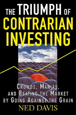 The Triumph of Contrarian Investing : Crowds, Manias, and Beating the Market by Going against the Grain