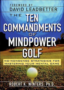 The Ten Commandments of Mindpower Golf: No Nonsense Strategies for Mastering Your Mental Game