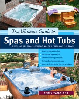 The Ultimate Guide to Spas and Hot Tubs: Installation, Troubleshooting, and Tricks of the Trade