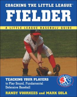Coaching the Little League Fielder: Teaching Your Players to Play Sound, Fundamental Defensive Baseball (Little League Baseball Guide Series)