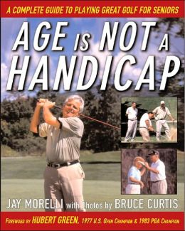 Age Is Not Handicap: A Complete Guide to Playing Great Golf for Seniors