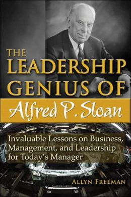 The Leadership Genius of Alfred P. Sloan: Invaluable Lessons on Business, Management, and Leadership for Today's Manager