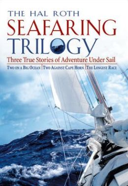 The Hal Roth Seafaring Trilogy: Three True Stories of Adventure under Sail: Two on a Big Ocean/Two Against Cape Horn/the Longest Race