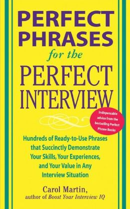 Perfect Phrases for the Perfect Interview: Hundreds of Ready-to-Use Phrases That Succinctly Demonstrate Your Skills, Your Experience and Your Value in Any Interview Situation: Hundreds of Ready-to-Use Phrases That Succinctly Demonstrate Your Skills, Your