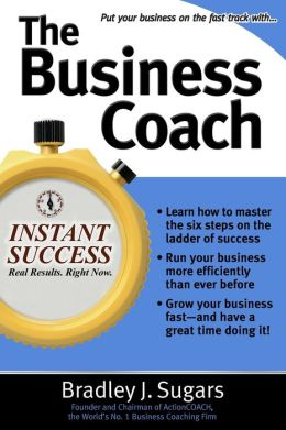 The Business Coach: A Millionaire Entrepreneuer Reveals the 6 Critical Steps to Business Success
