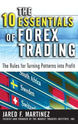 The 10 Essentials of Forex Trading: The Rules for Turning Patterns into Profit