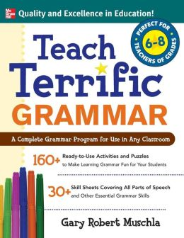 Teach Terrific Grammar, Grades 6-8: A Complete Grammar Program for Use in Any Classroom