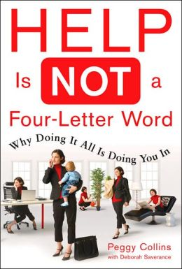 Help Is Not a Four-Letter Word: Why Doing It All Is Doing You In