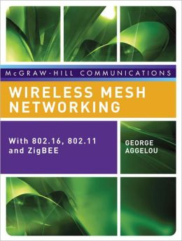 Wireless Mesh Networking: With 802.16, 802.11, and ZigBEE
