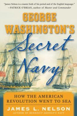 George Washington's Secret Navy: How the American Revolution Went to Sea