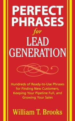 Perfect Phrases for Lead Generation: Hundreds of Ready-to-Use Phrases for Finding New Customers, Keeping Your Pipeline Full and Growing Your Sales