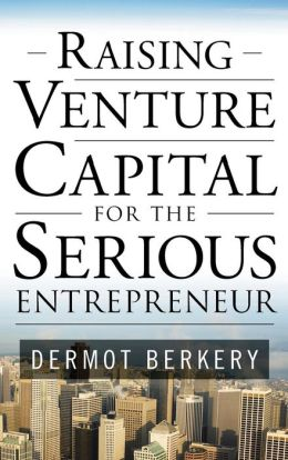 Raising Venture Capital for the Serious Entrepreneur