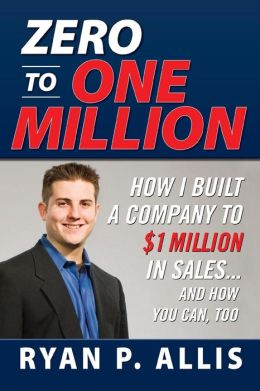 Zero to One Million: How I Built My Company to $1 Million in Sales... and How You Can, Too