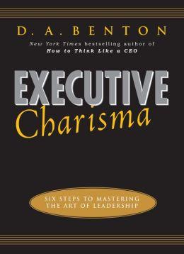 Executive Charisma: Six Steps to Mastering the Art of Leadership: Six Steps to Mastering the Art of Leadership