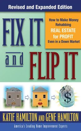 Fix It & Flip It: How to Make Money Rehabbing Real Estate for Profit Even in a Down Market: How to Make Money Rehabbing Real Estate for Profit Even in a Down Market