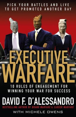Executive Warfare: 10 Rules of Engagement for Winning Your War for Success: Pick Your Battles and Live to Get Promoted Another Day