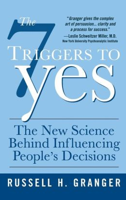 The 7 Triggers to Yes: What Drives People to Make Decisions (and how to Steer Them in Your Direction)