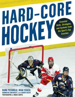 Hard Core Hockey: Essential Skills, Strategies, and Systems from the Sport's Top Coaches