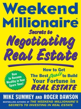 Weekend Millionaire Secrets to Negotiating Real Estate: How to Get the Best Deals to Build Your Fortune in Real Estate: How to Get the Best Deals to Build Your Fortune in Real Estate