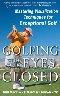 Free ebook share download Golfing with Your Eyes Closed: Mastering Visualization Techniques for Exceptional Golf by Erin Macy, Tiffany Wilding-White iBook RTF FB2