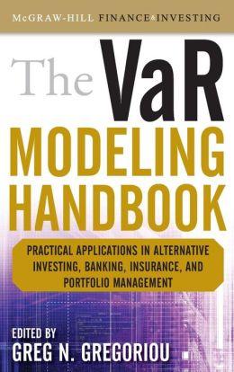 The VaR Modeling Handbook: Practical Applications in Alternative Investing, Banking, Insurance, and Portfolio Management