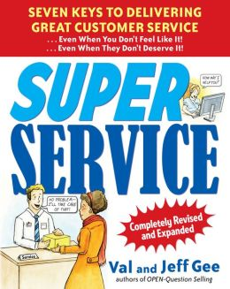 Super Service: Seven Keys to Delivering Great Customer Service... Even When You Don't Feel Like It!... Even When They Don't Deserve It!, Completely Revised and Expanded