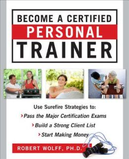 Become a Certified Personal Trainer: Surefire Strategies to Pass the Major Certification Exams, Build a Strong Client List, and Start Making Money