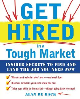 Get Hired in a Tough Market: Insider Secrets for Finding and Landing the Job You Need Now