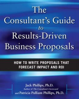 The Consultant's Guide to Results-Driven Business Proposals: How to Write Proposals That Forecast Impact and ROI
