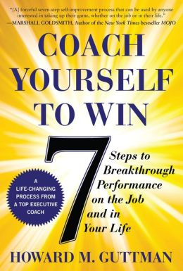 Coach Yourself to Win: 7 Steps to Breakthrough Performance on the Job...and In Your Life