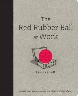 The Red Rubber Ball at Work: Elevate Your Game Through the Hidden Power of Play: Elevate Your Game Through the Hidden Power of Play