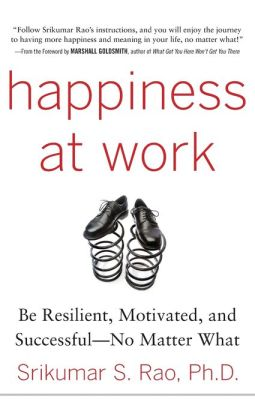 Happiness at Work: Be Resilient, Motivated, and Successful--No Matter What