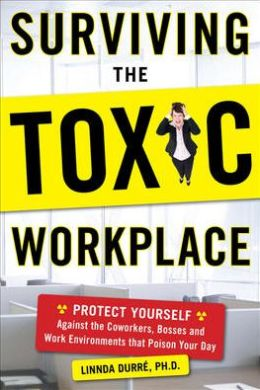 Surviving the Toxic Workplace: Protect Yourself Against Coworkers, Bosses, and Work Environments That Poison Your Day
