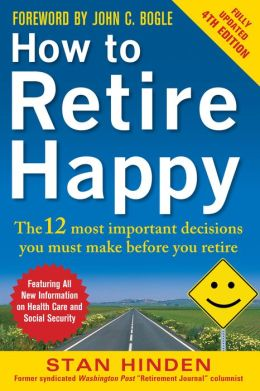 How to Retire Happy: The 12 Most Important Decisions You Must Make Before You Retire: The 12 Most Important Decisions You Must Make Before You Retire, Third Edition