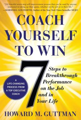 Coach Yourself to Win: 7 Steps to Breakthrough Performance on the Job and In Your Life: 7 Steps to Breakthrough Performance on the Job and In Your Life