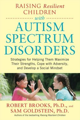Raising Resilient Children with Autism Spectrum Disorders: Strategies for Maximizing Their Strengths, Coping with Adversity, and Developing a Social Mindset: Strategies for Maximizing Their Strengths, Coping with Adversity, and Developing a Social Mindset