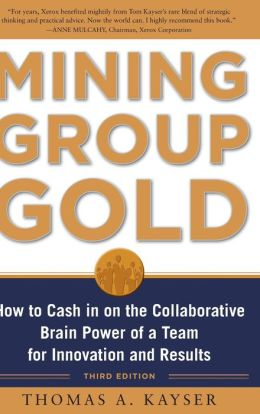 Mining Group Gold, Third Editon: How to Cash in on the Collaborative Brain Power of a Team for Innovation and Results