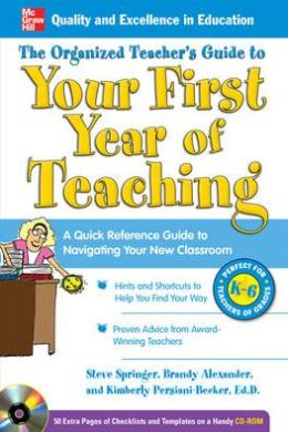 The Organized Teacher's Guide to Your First Year of Teaching: A Quick Reference Guide to Navigating Your New Classroom