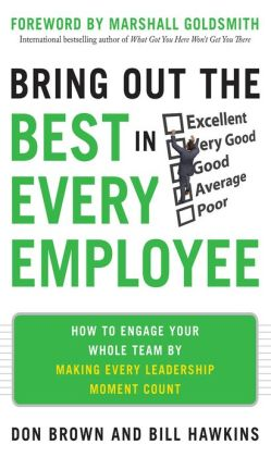 Bring Out the Best in Every Employee: How to Engage Your Whole Team by Making Every Leadership Moment Count