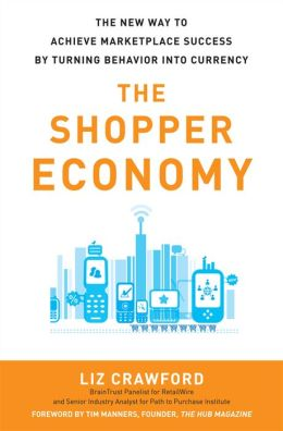The Shopper Economy: The New Way to Achieve Marketplace Success by Turning Behavior into Currency: The New Way to Achieve Marketplace Success by Turning Behavior into Currency
