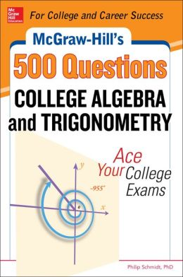 McGraw-Hill's 500 College Algebra and Trigonometry Questions: Ace Your College Exams: 3 Reading Tests + 3 Writing Tests + 3 Mathematics Tests