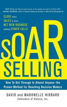 SOAR Selling: How To Get Through to Almost Anyone--the Proven Method for Reaching Decision Makers