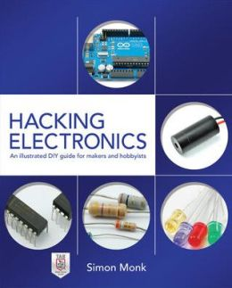 Hacking Electronics: An Illustrated DIY Guide for Makers and Hobbyists: An Illustrated DIY Guide for Makers and Hobbyists