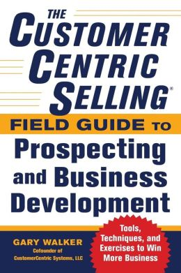 The CustomerCentric Selling Field Guide to Prospecting and Business Development: Techniques, Tools, and Exercises to Win More Business