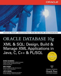 Oracle Database 10g XML & SQL: Design, Build, & Manage XML Applications in Java, C, C++, & PL/SQL
