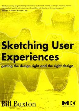 Sketching User Experiences: Getting the Design Right and the Right Design: Getting the Design Right and the Right Design
